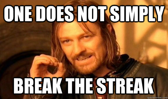 ONE DOES NOT SIMPLY BREAK THE STREAK - ONE DOES NOT SIMPLY BREAK THE STREAK  One Does Not Simply