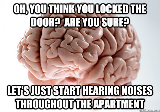 Oh, you think you locked the door?  Are you sure? Let's just start hearing noises throughout the apartment