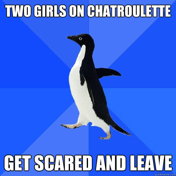 two girls on chatroulette get scared and leave - two girls on chatroulette get scared and leave  Socially Awkward Penguin