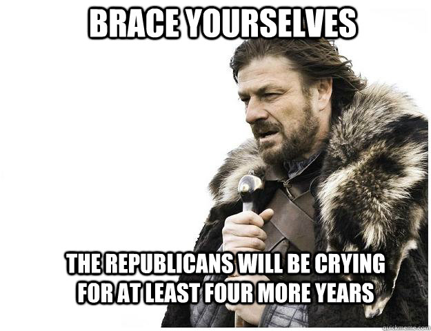 Brace yourselves the Republicans will be crying for at least four more years - Brace yourselves the Republicans will be crying for at least four more years  Imminent Ned