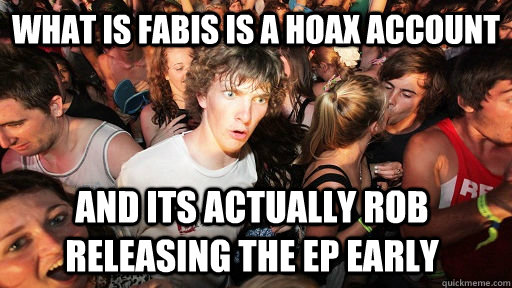 what is fabis is a hoax account and its actually rob releasing the EP early - what is fabis is a hoax account and its actually rob releasing the EP early  Sudden Clarity Clarence