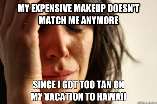 My expensive makeup doesn't match me anymore since i got too tan on my vacation to hawaii - My expensive makeup doesn't match me anymore since i got too tan on my vacation to hawaii  First World Problems