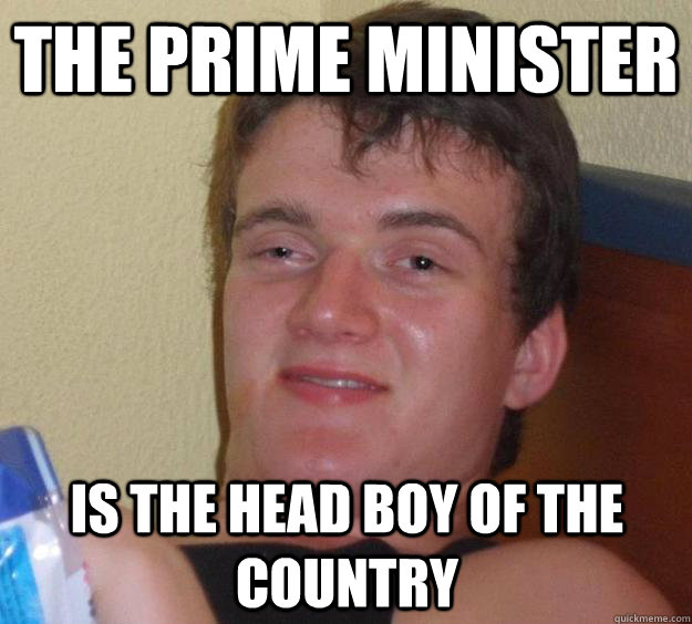 The Prime Minister is the head boy of the country - The Prime Minister is the head boy of the country  10 Guy