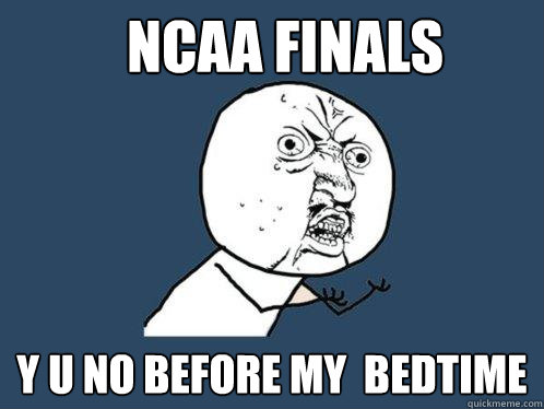 NCAA Finals y u no Before my  Bedtime - NCAA Finals y u no Before my  Bedtime  Y U No