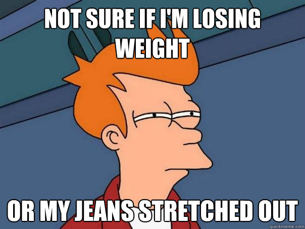 Not sure if i'm losing weight Or my jeans stretched out - Not sure if i'm losing weight Or my jeans stretched out  Futurama Fry