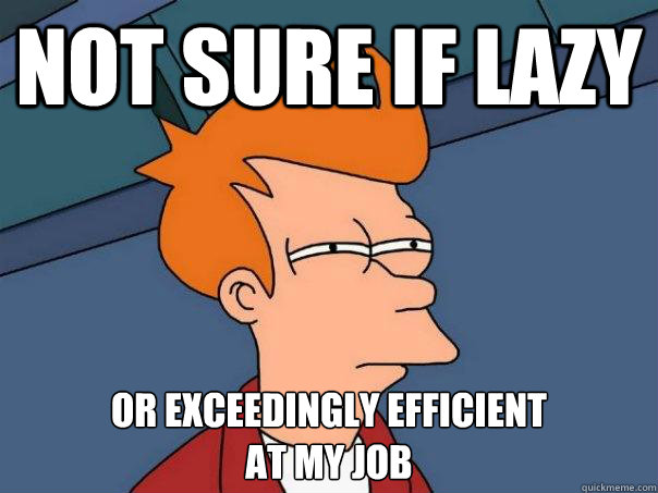 Not sure if lazy Or exceedingly efficient at my job - Not sure if lazy Or exceedingly efficient at my job  Futurama Fry