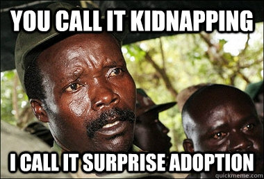e26e0cce6da588ba177332d7cc366646e35a4f23ded380afdf3c17a343b08eaa you call it kidnapping i call it surprise adoption kony quickmeme