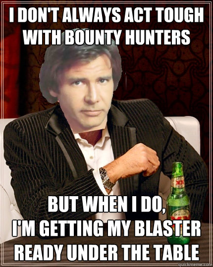 i don't always act tough with bounty hunters but when i do,  i'm getting my blaster ready under the table