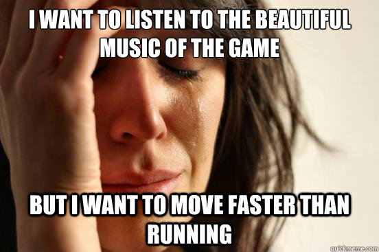 I want to listen to the beautiful music of the game but i want to move faster than running - I want to listen to the beautiful music of the game but i want to move faster than running  First World Problems