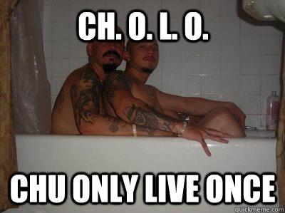 Ch O L O Chu Only Live Once Cholo Quickmeme