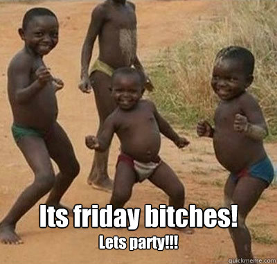 Its friday bitches! Lets party!!!