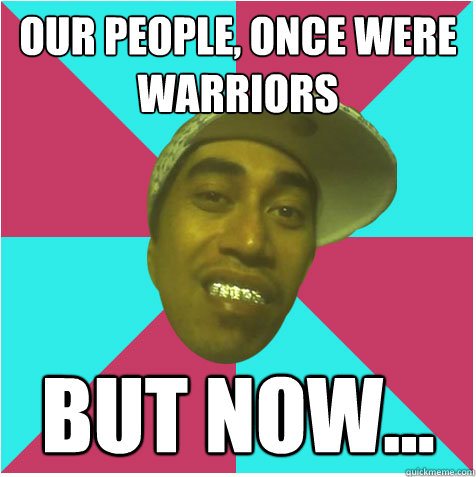 Our people, once were warriors but now...