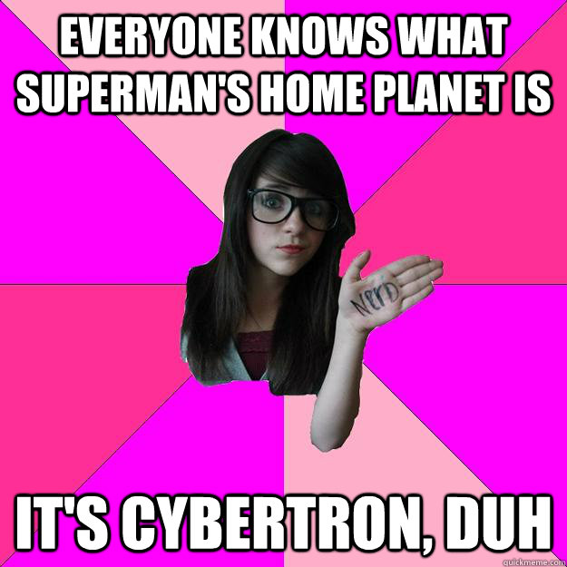 Everyone knows what superman's home planet is It's cybertron, duh - Everyone knows what superman's home planet is It's cybertron, duh  Idiot Nerd Girl