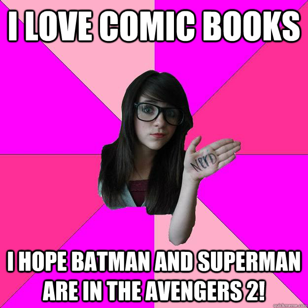 I love comic books I hope batman and superman are in the avengers 2!  Idiot Nerd Girl