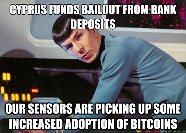 CYPRUS FUNDS BAILOUT FROM BANK DEPOSITS our sensors are picking up some increased adoption of bitcoins - CYPRUS FUNDS BAILOUT FROM BANK DEPOSITS our sensors are picking up some increased adoption of bitcoins  Spock