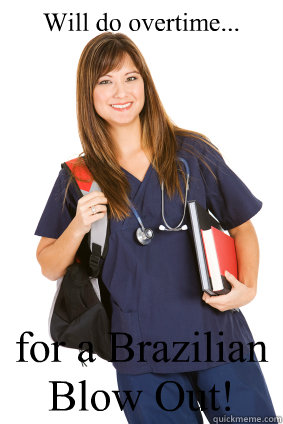 Will do overtime... for a Brazilian Blow Out!  Nursing Student