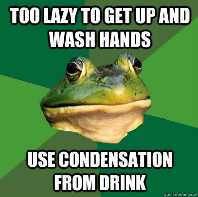 too lazy to get up and wash hands use condensation from drink  - too lazy to get up and wash hands use condensation from drink   Foul Bachelor Frog