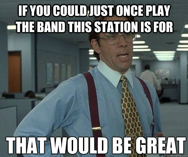 If you could just once play the band this station is for THAT would BE GREAT - If you could just once play the band this station is for THAT would BE GREAT  that would be great