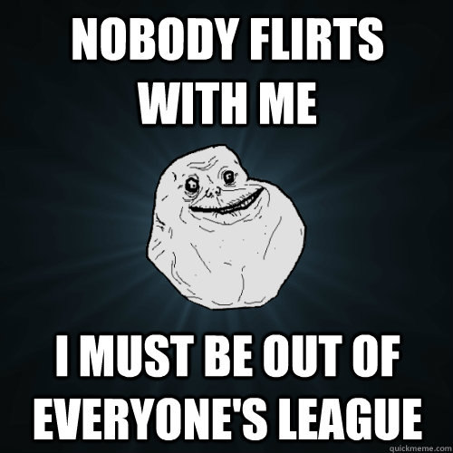 nobody flirts with me i must be out of everyone's league - nobody flirts with me i must be out of everyone's league  Forever Alone