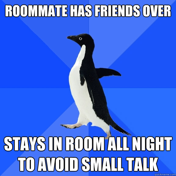 Roommate has friends over  Stays in room all night to avoid small talk  - Roommate has friends over  Stays in room all night to avoid small talk   Socially Awkward Penguin