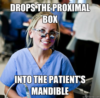 drops the proximal box into the patient's mandible  overworked dental student