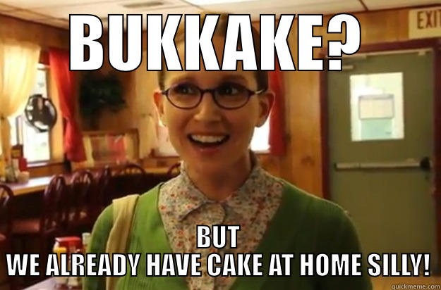 bukkake female - BUKKAKE? BUT WE ALREADY HAVE CAKE AT HOME SILLY! Sexually Oblivious Female