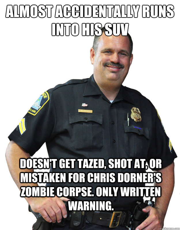 ALMOST ACCIDENTALLY RUNS INTO HIS SUV DOESN'T GET TAZED, SHOT AT, OR MISTAKEN FOR CHRIS DORNER'S ZOMBIE CORPSE. ONLY WRITTEN WARNING. - ALMOST ACCIDENTALLY RUNS INTO HIS SUV DOESN'T GET TAZED, SHOT AT, OR MISTAKEN FOR CHRIS DORNER'S ZOMBIE CORPSE. ONLY WRITTEN WARNING.  Good Guy Cop