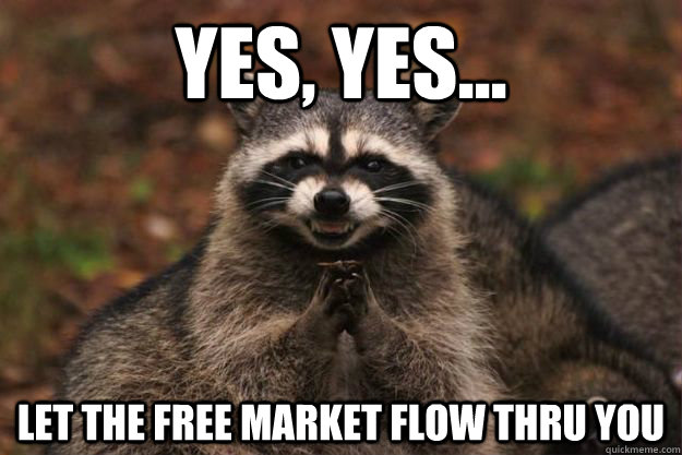 Yes, Yes... Let the free market flow thru you - Yes, Yes... Let the free market flow thru you  Evil Plotting Raccoon