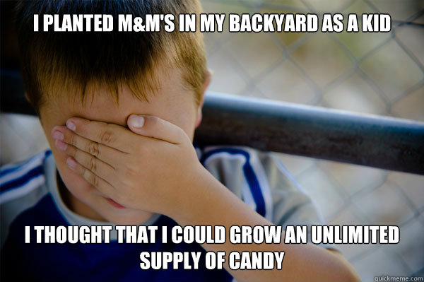 I planted M&M's in my backyard as a kid i thought that i could grow an unlimited supply of candy - I planted M&M's in my backyard as a kid i thought that i could grow an unlimited supply of candy  Confession kid