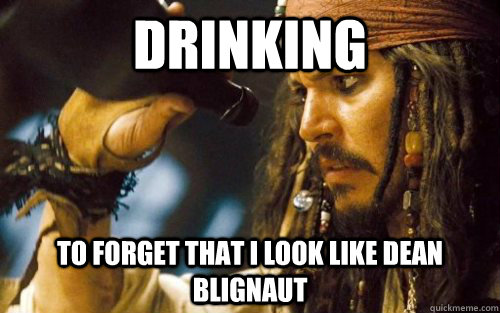 drinking to forget that i look like dean blignaut