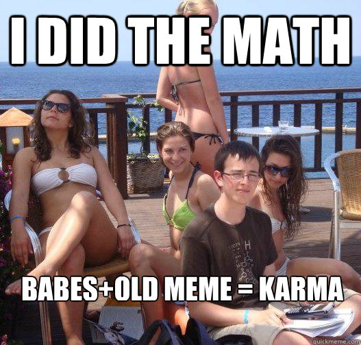 I did the math babes+old meme = karma  - I did the math babes+old meme = karma   Priority Peter