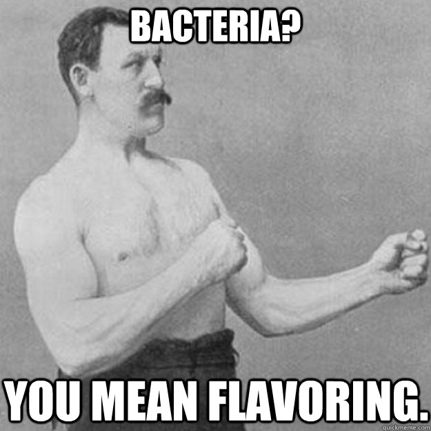 bacteria? you mean flavoring. - bacteria? you mean flavoring.  Misc