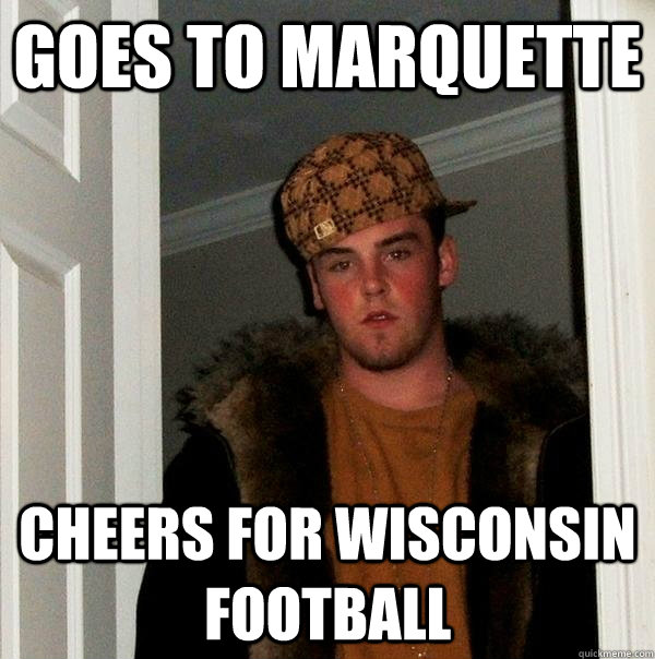 Goes to marquette cheers for wisconsin football - Goes to marquette cheers for wisconsin football  Scumbag Steve