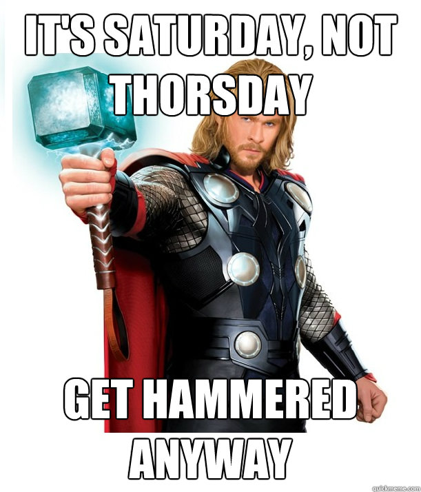 It's Saturday, not thorsday Get hammered anyway