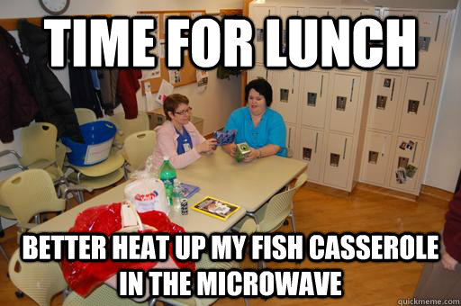 time for lunch better heat up my fish casserole in the microwave - time for lunch better heat up my fish casserole in the microwave  Break Room