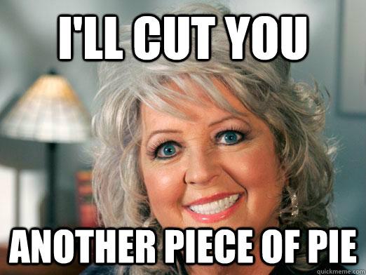 I'll cut you another piece of pie  Murderous Paula Deen