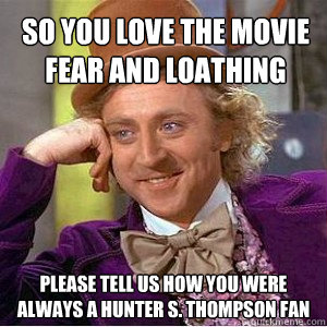 So you love the movie Fear and Loathing Please tell us how you were always a Hunter S. Thompson Fan
