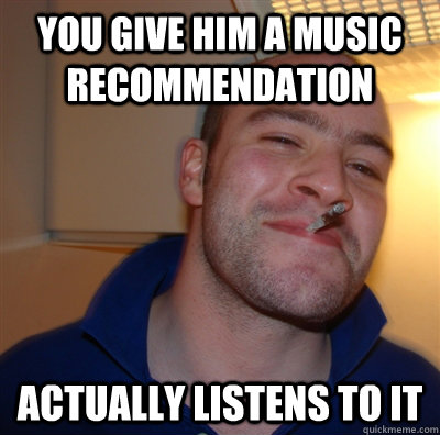 you give him a music recommendation actually listens to it - you give him a music recommendation actually listens to it  GoodGuyGreg