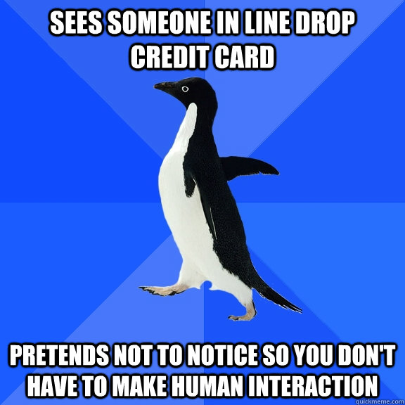 Sees someone in line drop credit card pretends not to notice so you don't have to make human interaction - Sees someone in line drop credit card pretends not to notice so you don't have to make human interaction  Socially Awkward Penguin