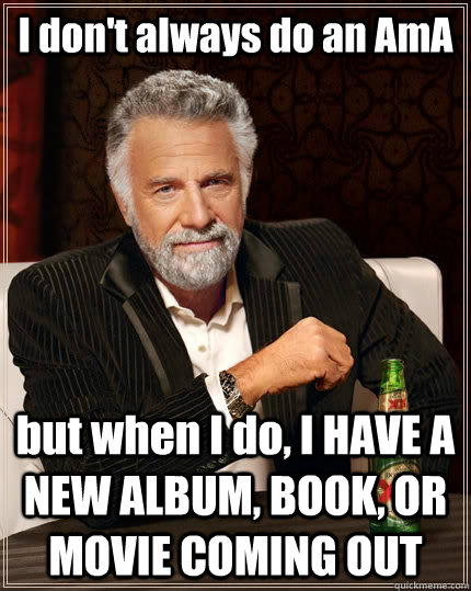 I don't always do an AmA but when I do, I HAVE A NEW ALBUM, BOOK, OR MOVIE COMING OUT - I don't always do an AmA but when I do, I HAVE A NEW ALBUM, BOOK, OR MOVIE COMING OUT  The Most Interesting Man In The World
