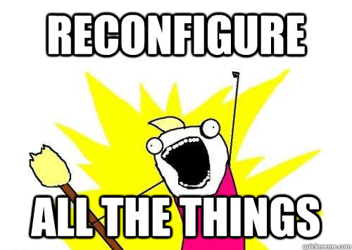 Reconfigure ALL THE THINGS - Reconfigure ALL THE THINGS  x all the y