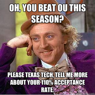 Oh, you beat OU this season? Please texas tech, tell me more about your 110% acceptance rate. - Oh, you beat OU this season? Please texas tech, tell me more about your 110% acceptance rate.  Psychotic Willy Wonka