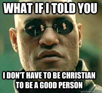 what if i told you I don't have to be Christian to be a good person - what if i told you I don't have to be Christian to be a good person  Matrix Morpheus
