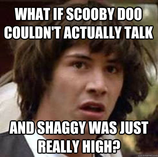 What if scooby doo couldn't actually talk and shaggy was just really high? - What if scooby doo couldn't actually talk and shaggy was just really high?  conspiracy keanu