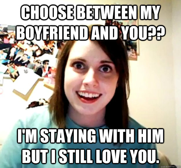 Choose between my boyfriend and you?? I'm staying with him but I still love you. - Choose between my boyfriend and you?? I'm staying with him but I still love you.  Misc