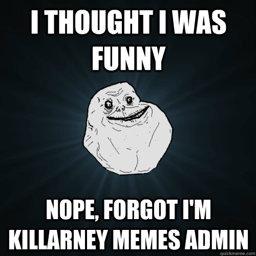 I THOUGHT I WAS FUNNY NOPE, FORGOT I'M KILLARNEY MEMES ADMIN - I THOUGHT I WAS FUNNY NOPE, FORGOT I'M KILLARNEY MEMES ADMIN  Forever Alone