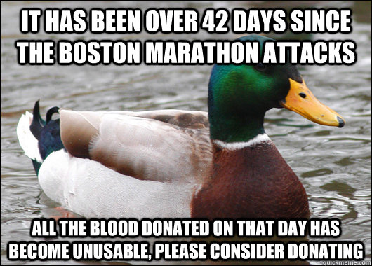 It has been over 42 days since the boston marathon attacks All the blood donated on that day has become unusable, please consider donating - It has been over 42 days since the boston marathon attacks All the blood donated on that day has become unusable, please consider donating  Actual Advice Mallard