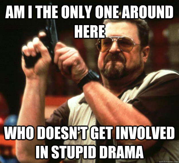 am I the only one around here WHO DOESN't get involved in stupid drama  Angry Walter