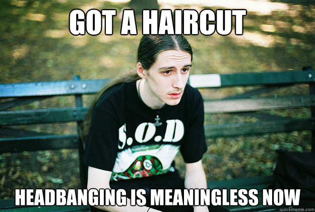 Got a haircut Headbanging is meaningless now - Got a haircut Headbanging is meaningless now  First World Metal Problems