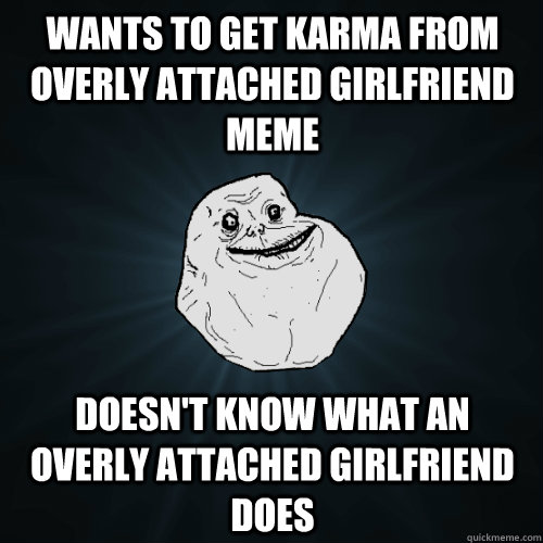 Wants to get Karma from Overly Attached Girlfriend Meme Doesn't know what an overly attached girlfriend does - Wants to get Karma from Overly Attached Girlfriend Meme Doesn't know what an overly attached girlfriend does  Forever Alone